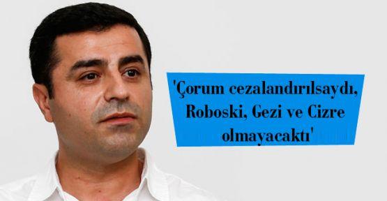 'Çorum cezalandırılsaydı, Roboski, Gezi ve Cizre olmayacaktı'