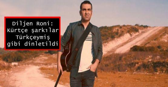 Diljen Roni: Kürtçe şarkılar Türkçeymiş gibi dinletildi