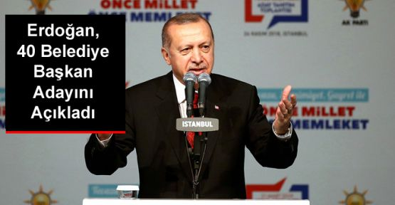 Erdoğan, 40 Belediye Başkan Adayını Açıkladı