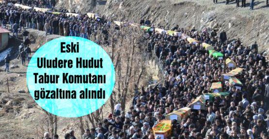 Eski Uludere Hudut Tabur Komutanı gözaltına alındı