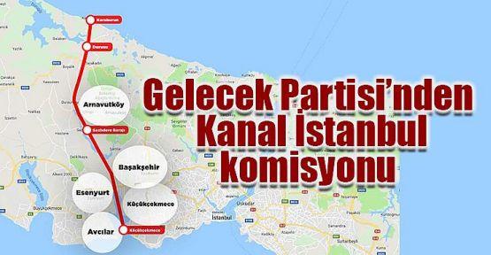 Gelecek Partisi'nden 5 kişilik Kanal İstanbul Komisyonu