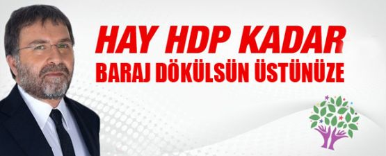 Hay HDP kadar baraj dökülsün üstünüze