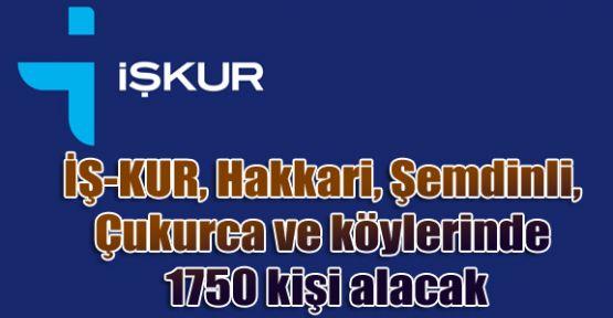 İŞ-KUR, Hakkari, Şemdinli, Çukurca ve köylerinde 1750 kişi alacak