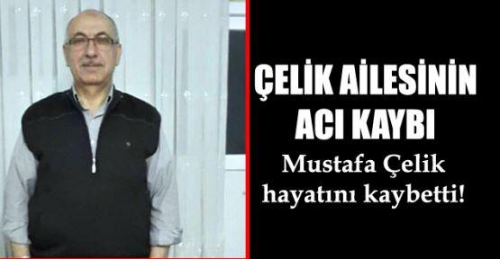 Mustafa Çelik, hayatını kaybetti