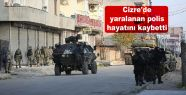 Cizre'dee yaralanan polis hayatını kaybetti