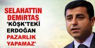 Demirtaş: 'Köşk'teki Erdoğan pazarlık...