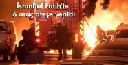 Fatih'te 6 araç ateşe verildi