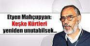 Etyen Mahçupyan: Keşke Kürtleri yeniden...
