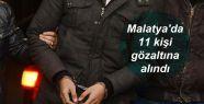Malatya'da 11 kişi gözaltına alındı