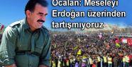 Öcalan: 'Meseleyi Erdoğan üzerinden tartışmıyoruz'