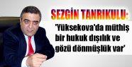 'Yüksekova'da müthiş bir hukuk dışılık...