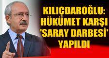 Kılıçdaroğlu: Hükümete karşı 'Saray darbesi' yapıldı