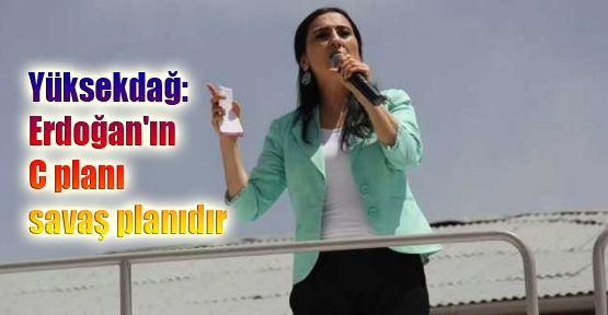 Yüksekdağ: Erdoğan'ın C planı savaş planıdır