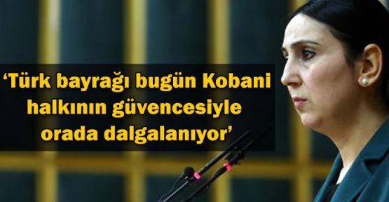 Yüksekdağ: Türk bayrağı Kobani halkının güvencesi ile dalgalanıyo