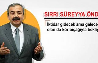 Sırrı Süreyya Önder: İktidar gidecek ama gelecek...