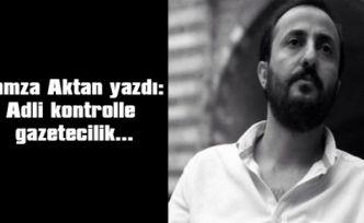 Hamza Aktan yazdı: Adli kontrolle gazetecilik…