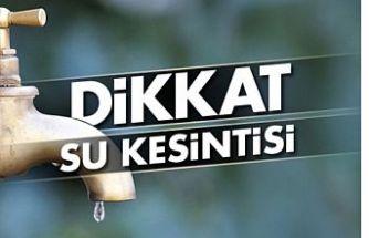 DİKKAT SU KESİNTİSİ YAŞANACAK!
